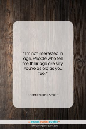 "Henri Frederic Amiel quote: ""I'm not interested in age. People who…""- at QuotesQuotesQuotes.com"