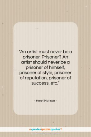"""Henri Matisse quote: """"An artist must never be a prisoner….""""- at QuotesQuotesQuotes.com"""
