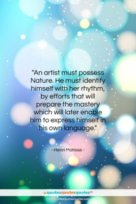 """Henri Matisse quote: """"An artist must possess Nature. He must…""""- at QuotesQuotesQuotes.com"""