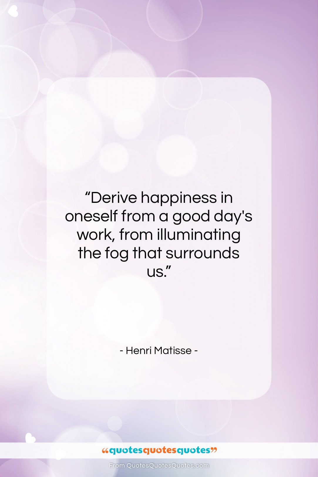 """Henri Matisse quote: """"Derive happiness in oneself from a good…""""- at QuotesQuotesQuotes.com"""