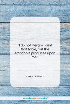 """Henri Matisse quote: """"I do not literally paint that table,…""""- at QuotesQuotesQuotes.com"""