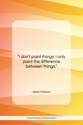 """Henri Matisse quote: """"I don't paint things. I only paint…""""- at QuotesQuotesQuotes.com"""
