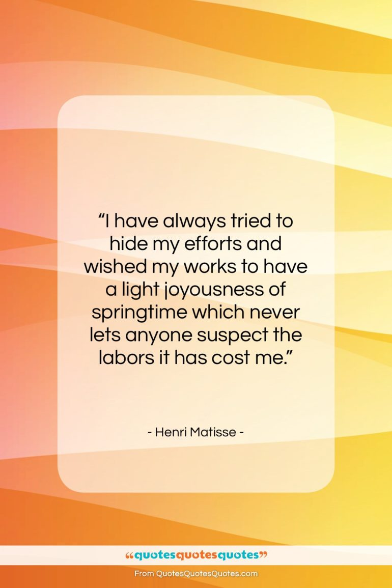 """Henri Matisse quote: """"I have always tried to hide my…""""- at QuotesQuotesQuotes.com"""