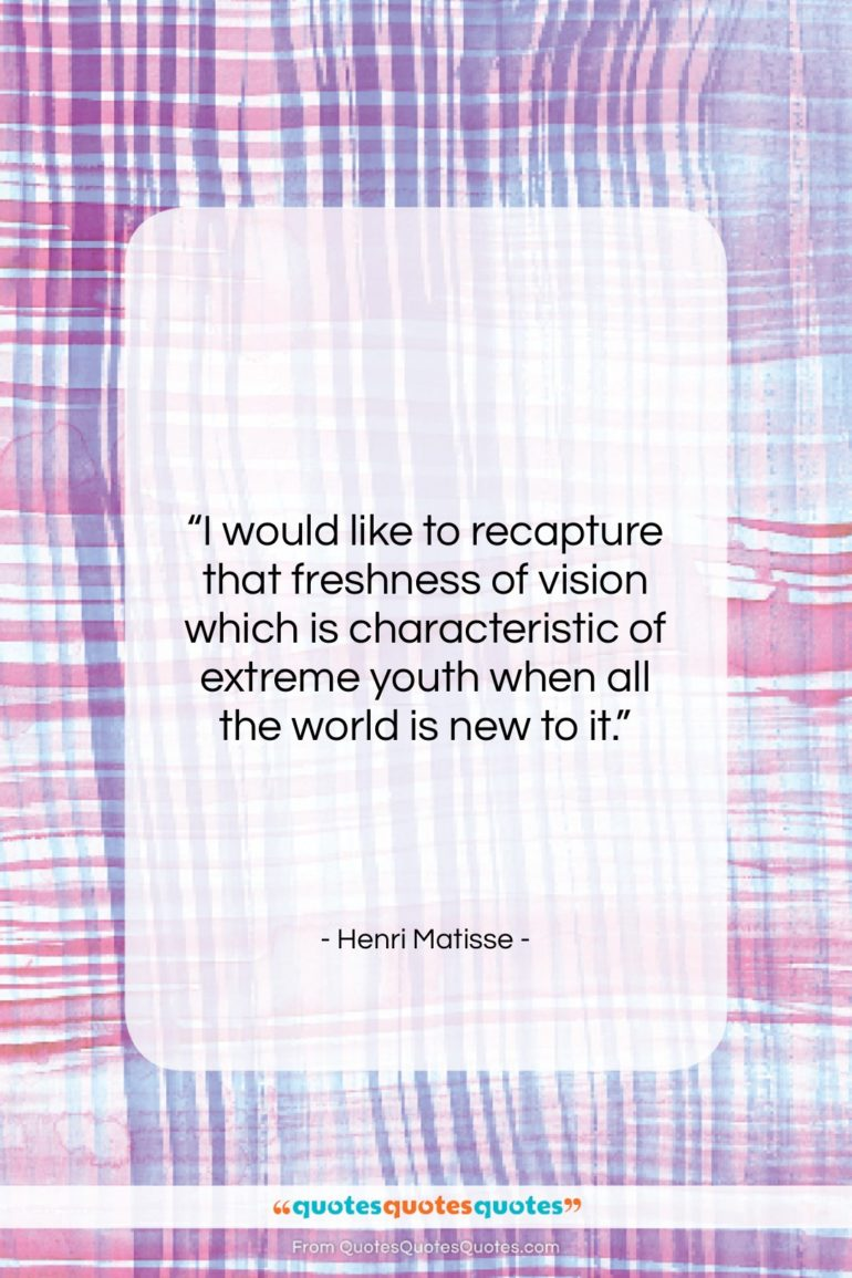 """Henri Matisse quote: """"I would like to recapture that freshness…""""- at QuotesQuotesQuotes.com"""