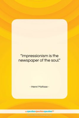 """Henri Matisse quote: """"Impressionism is the newspaper of the soul….""""- at QuotesQuotesQuotes.com"""