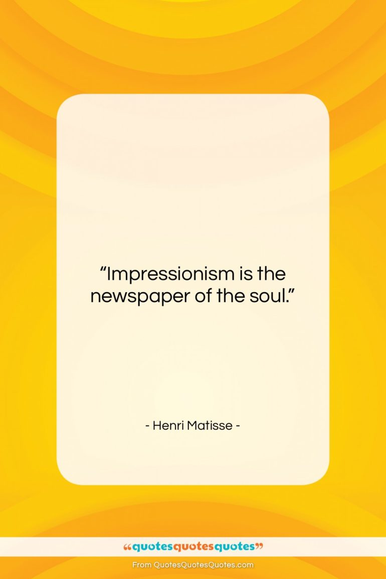 "Henri Matisse quote: ""Impressionism is the newspaper of the soul….""- at QuotesQuotesQuotes.com"