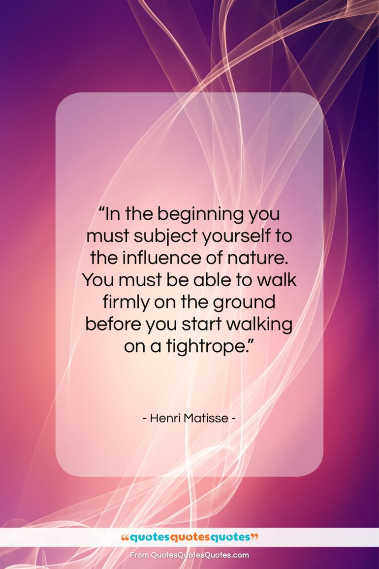 """Henri Matisse quote: """"In the beginning you must subject yourself…""""- at QuotesQuotesQuotes.com"""