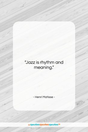 "Henri Matisse quote: ""Jazz is rhythm and meaning….""- at QuotesQuotesQuotes.com"