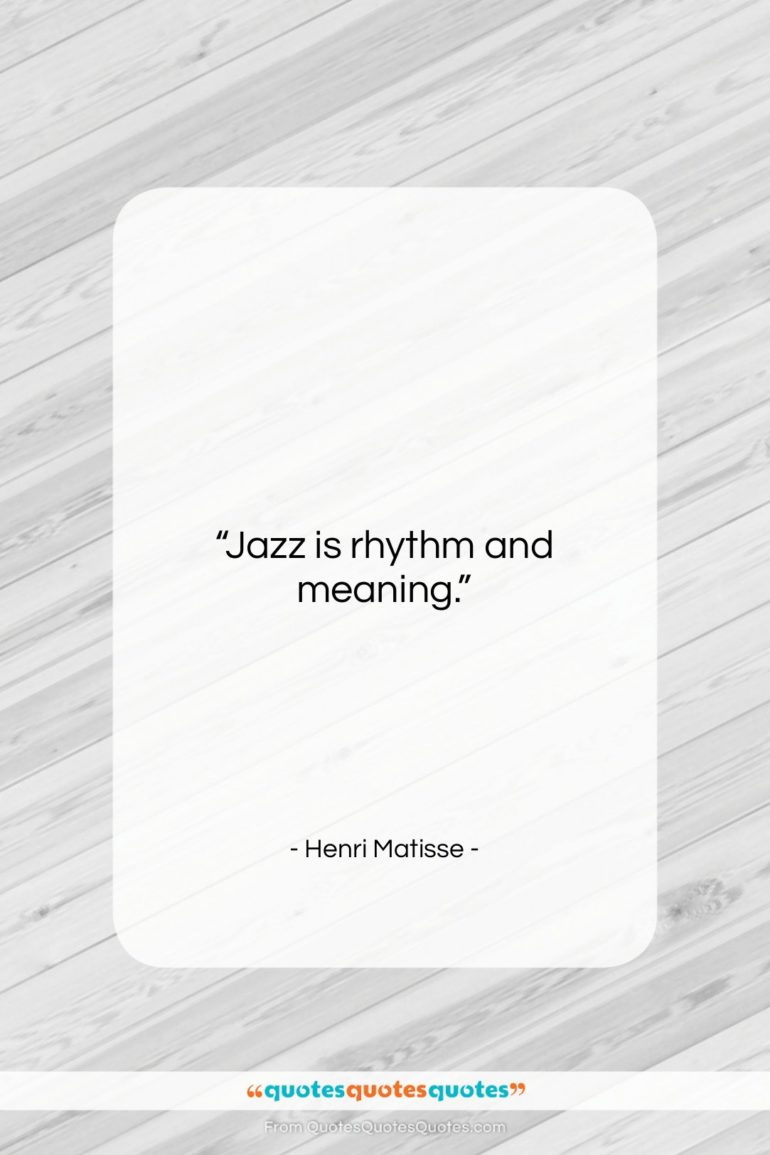 """Henri Matisse quote: """"Jazz is rhythm and meaning….""""- at QuotesQuotesQuotes.com"""