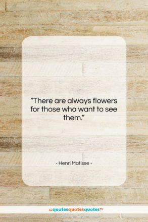 "Henri Matisse quote: ""There are always flowers for those who…""- at QuotesQuotesQuotes.com"