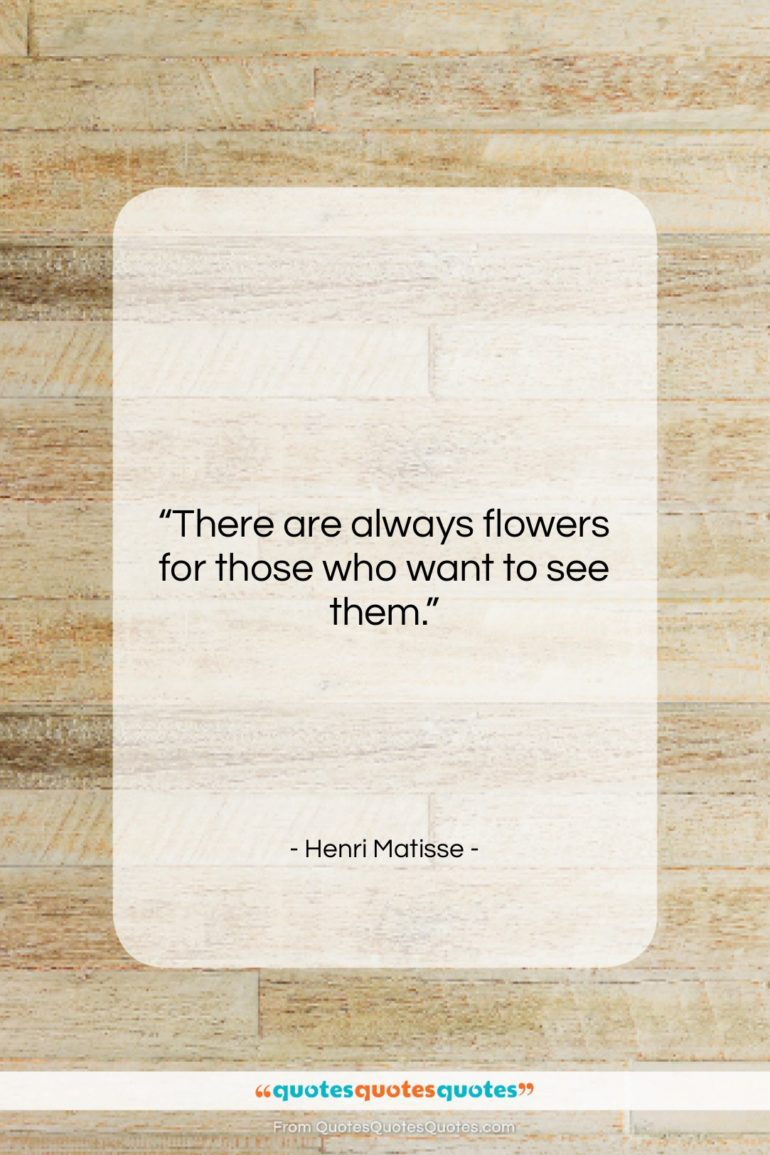 """Henri Matisse quote: """"There are always flowers for those who…""""- at QuotesQuotesQuotes.com"""