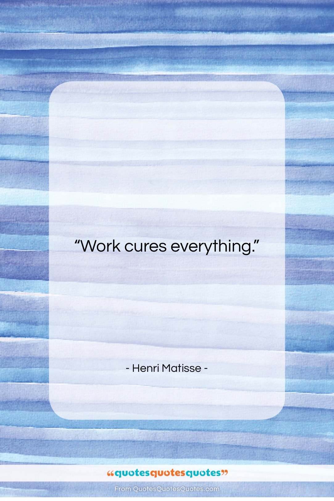"""Henri Matisse quote: """"Work cures everything….""""- at QuotesQuotesQuotes.com"""