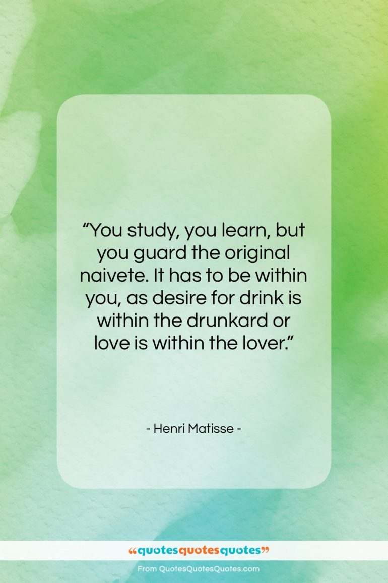 """Henri Matisse quote: """"You study, you learn, but you guard…""""- at QuotesQuotesQuotes.com"""