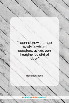 """Henri Rousseau quote: """"I cannot now change my style, which…""""- at QuotesQuotesQuotes.com"""