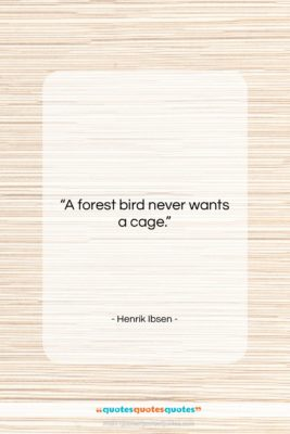 """Henrik Ibsen quote: """"A forest bird never wants a cage….""""- at QuotesQuotesQuotes.com"""