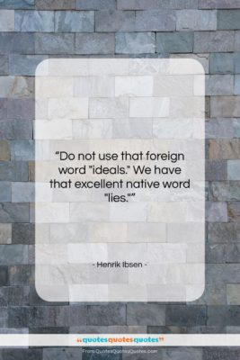 "Henrik Ibsen quote: ""Do not use that foreign word ""ideals.""…""- at QuotesQuotesQuotes.com"