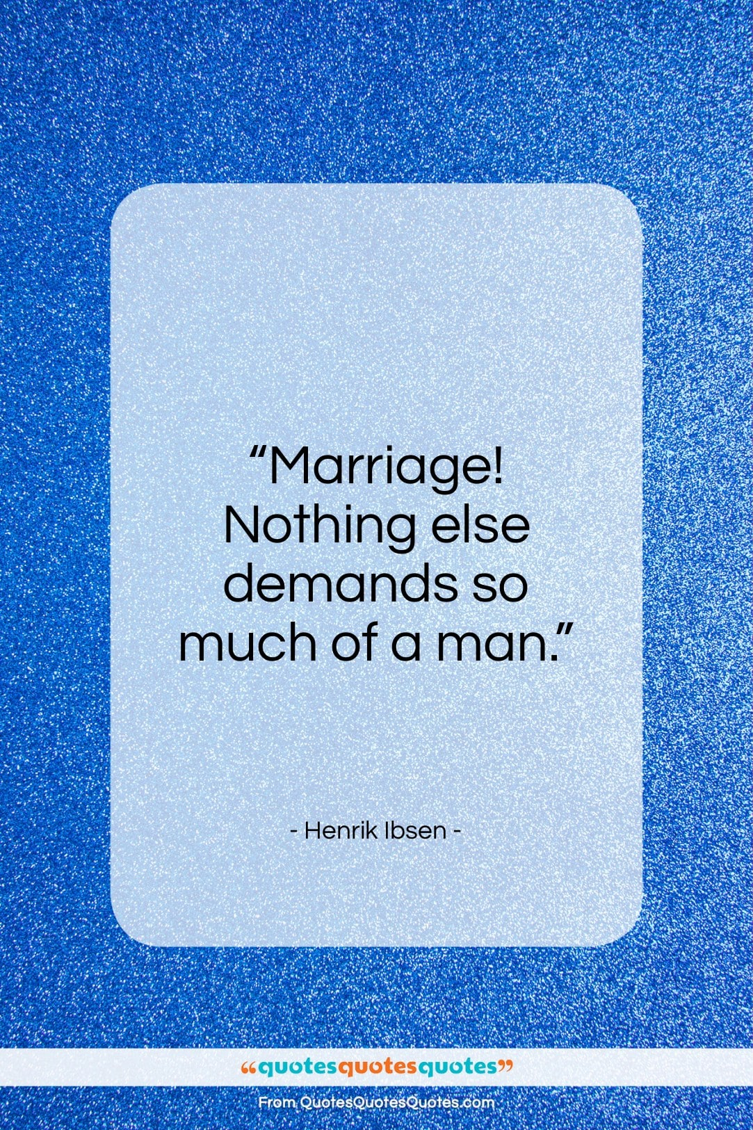 """Henrik Ibsen quote: """"Marriage! Nothing else demands so much of…""""- at QuotesQuotesQuotes.com"""
