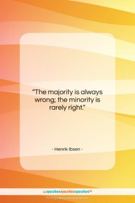 """Henrik Ibsen quote: """"The majority is always wrong; the minority…""""- at QuotesQuotesQuotes.com"""