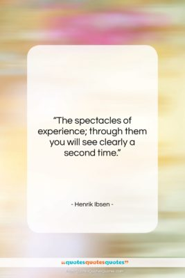 """Henrik Ibsen quote: """"The spectacles of experience; through them you…""""- at QuotesQuotesQuotes.com"""