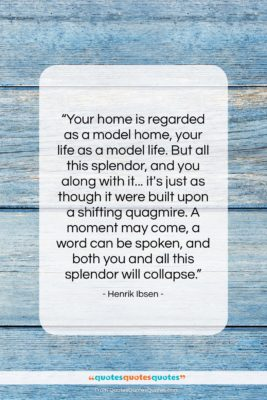 """Henrik Ibsen quote: """"Your home is regarded as a model…""""- at QuotesQuotesQuotes.com"""