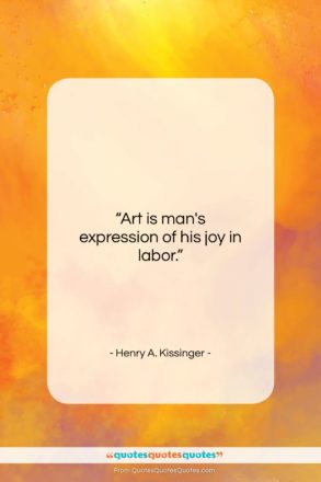 """Henry A. Kissinger quote: """"Art is man's expression of his joy…""""- at QuotesQuotesQuotes.com"""