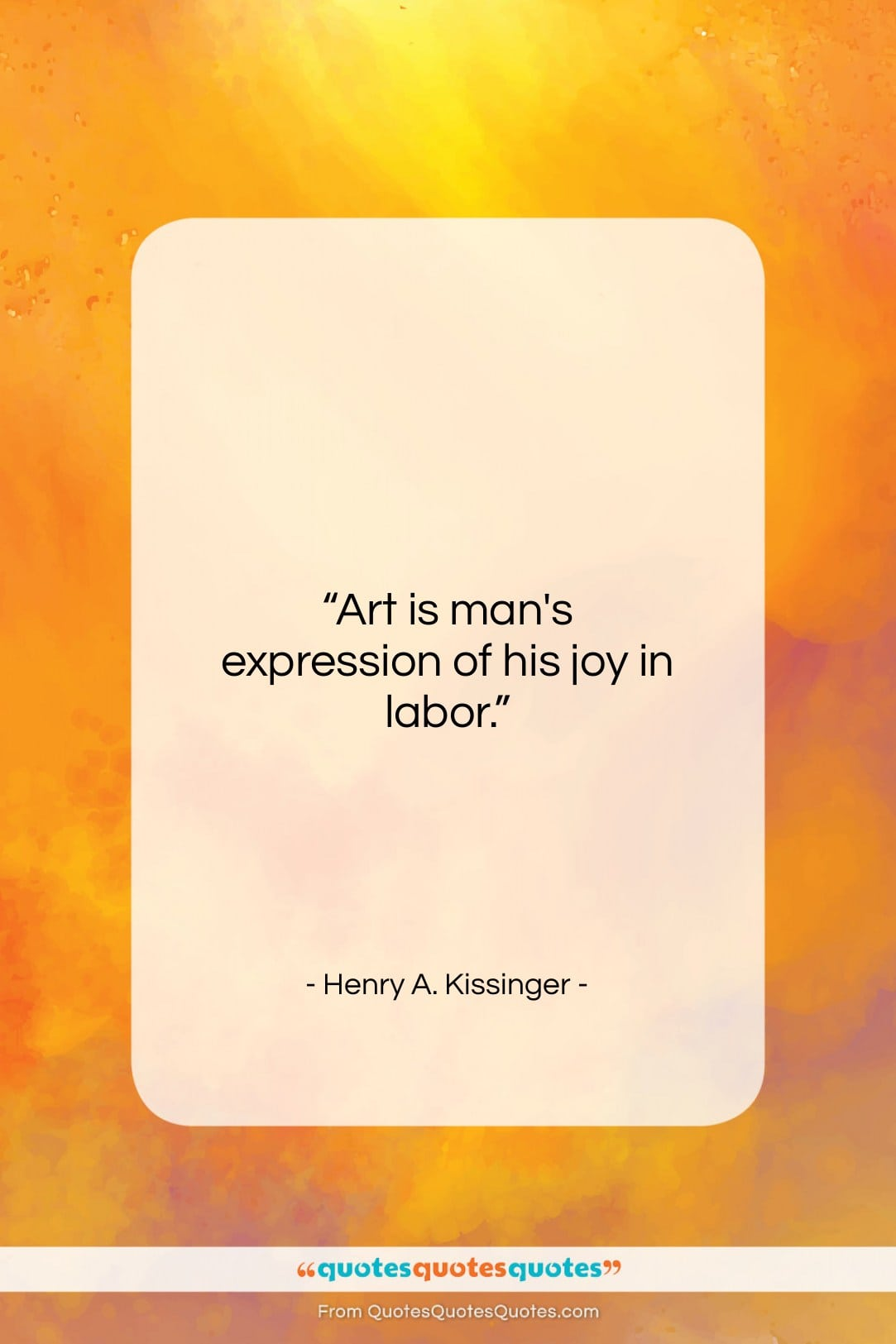 "Henry A. Kissinger quote: ""Art is man's expression of his joy…""- at QuotesQuotesQuotes.com"