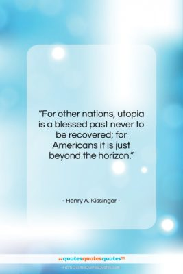 "Henry A. Kissinger quote: ""For other nations, utopia is a blessed…""- at QuotesQuotesQuotes.com"
