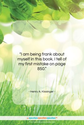 "Henry A. Kissinger quote: ""I am being frank about myself in…""- at QuotesQuotesQuotes.com"