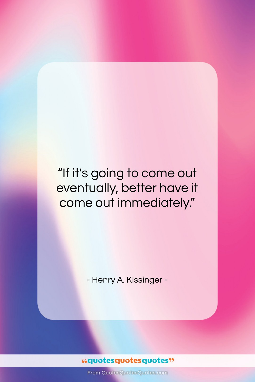 """Henry A. Kissinger quote: """"If it's going to come out eventually,…""""- at QuotesQuotesQuotes.com"""