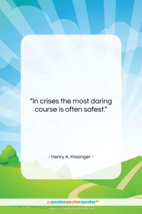 """Henry A. Kissinger quote: """"In crises the most daring course is…""""- at QuotesQuotesQuotes.com"""
