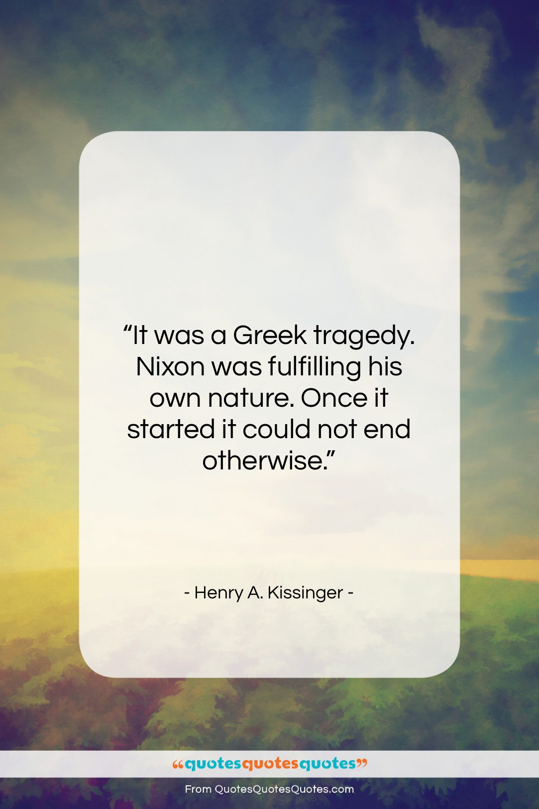 """Henry A. Kissinger quote: """"It was a Greek tragedy. Nixon was…""""- at QuotesQuotesQuotes.com"""