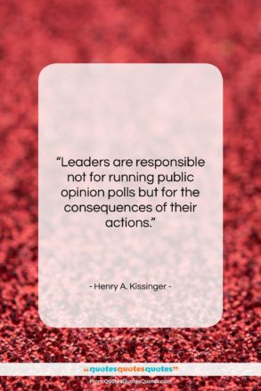 """Henry A. Kissinger quote: """"Leaders are responsible not for running public…""""- at QuotesQuotesQuotes.com"""