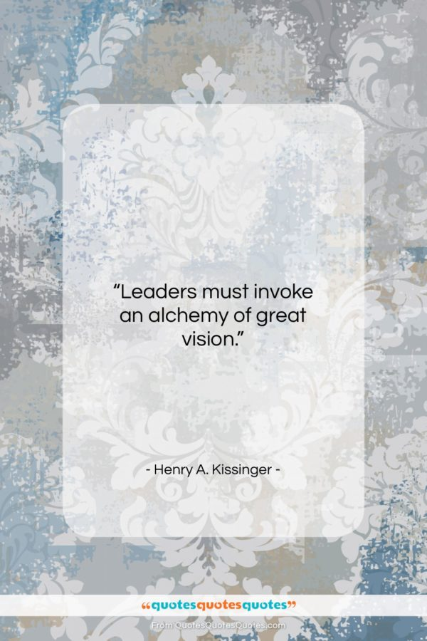 """Henry A. Kissinger quote: """"Leaders must invoke an alchemy of great…""""- at QuotesQuotesQuotes.com"""