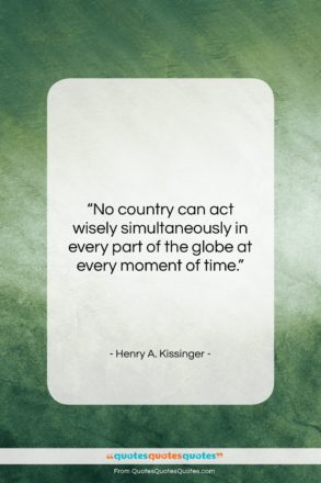 """Henry A. Kissinger quote: """"No country can act wisely simultaneously in…""""- at QuotesQuotesQuotes.com"""