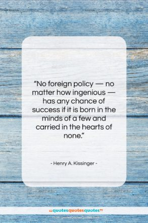 """Henry A. Kissinger quote: """"No foreign policy — no matter how…""""- at QuotesQuotesQuotes.com"""