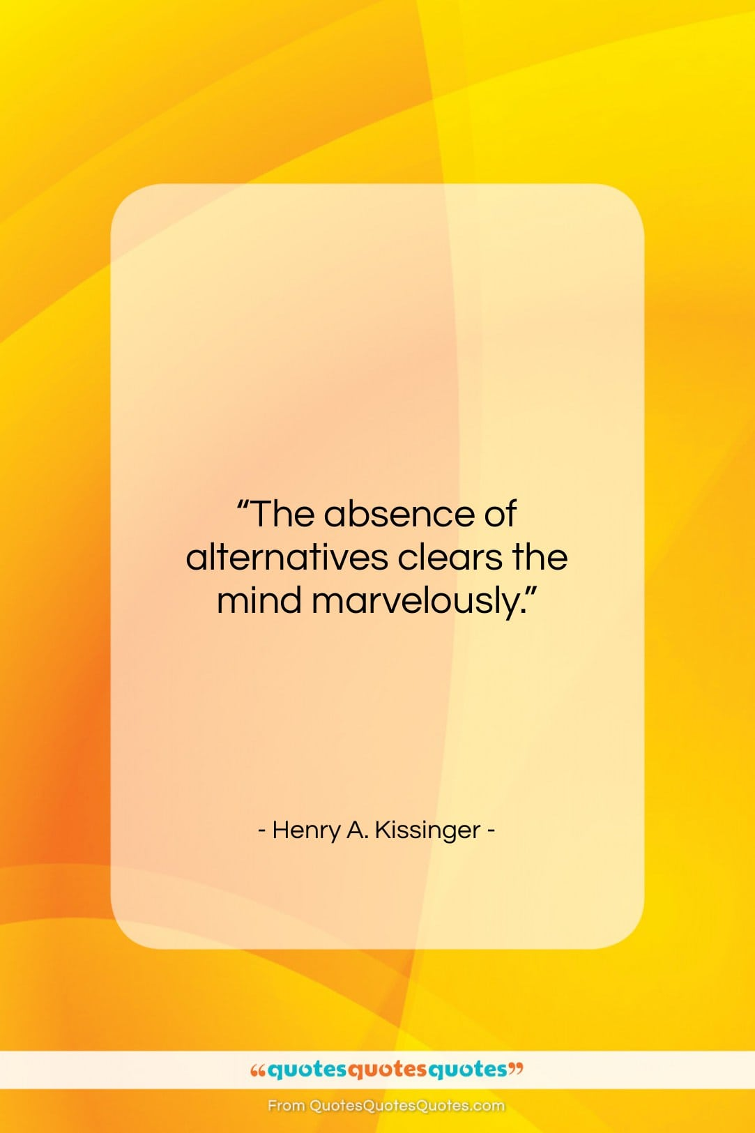 """Henry A. Kissinger quote: """"The absence of alternatives clears the mind…""""- at QuotesQuotesQuotes.com"""