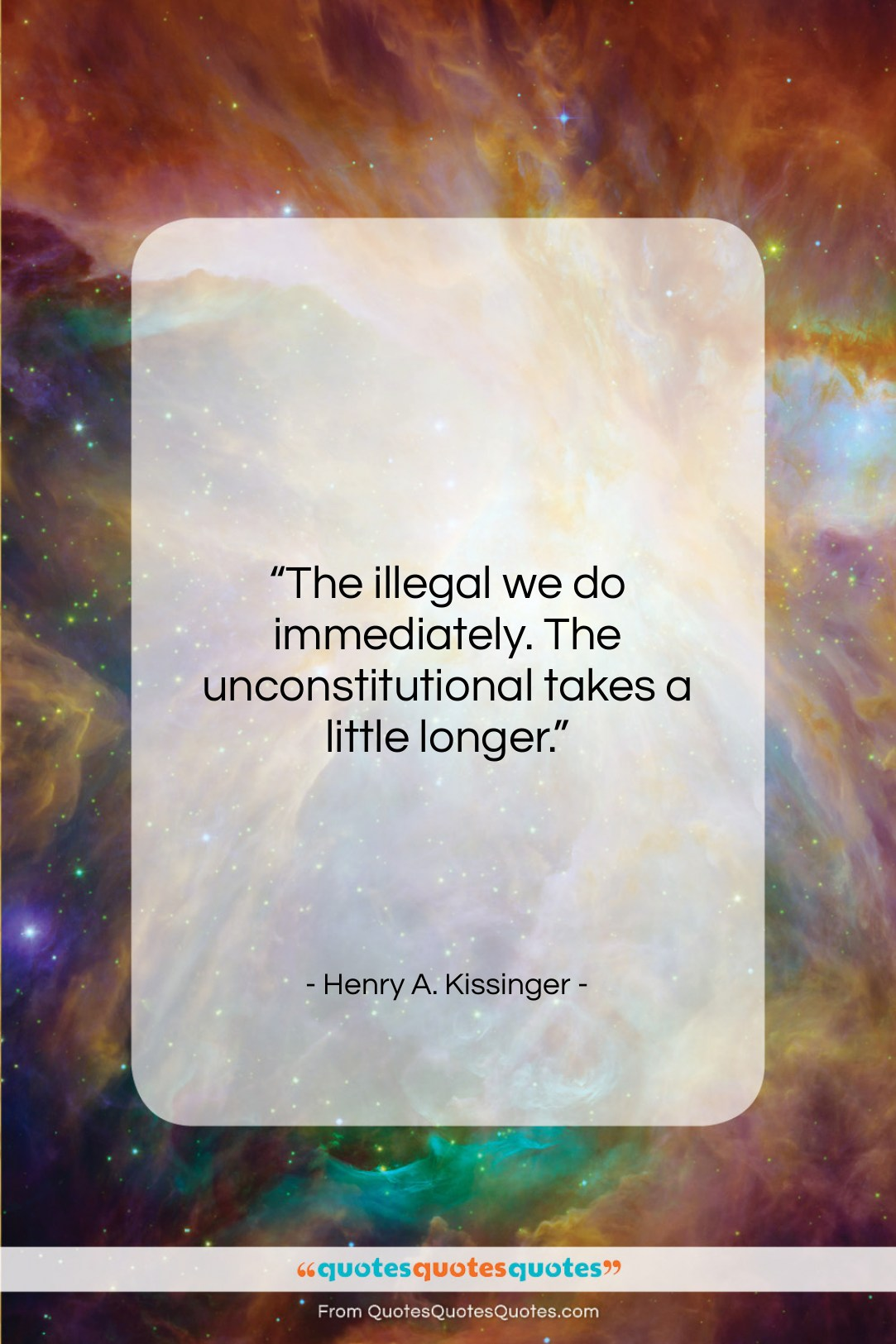 """Henry A. Kissinger quote: """"The illegal we do immediately. The unconstitutional…""""- at QuotesQuotesQuotes.com"""