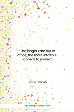 "Henry A. Kissinger quote: ""The longer I am out of office…""- at QuotesQuotesQuotes.com"