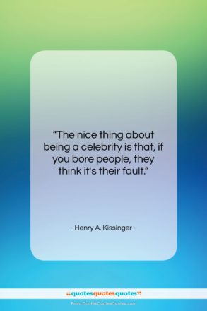 "Henry A. Kissinger quote: ""The nice thing about being a celebrity…""- at QuotesQuotesQuotes.com"