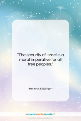 """Henry A. Kissinger quote: """"The security of Israel is a moral…""""- at QuotesQuotesQuotes.com"""