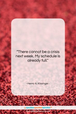 "Henry A. Kissinger quote: ""There cannot be a crisis next week….""- at QuotesQuotesQuotes.com"