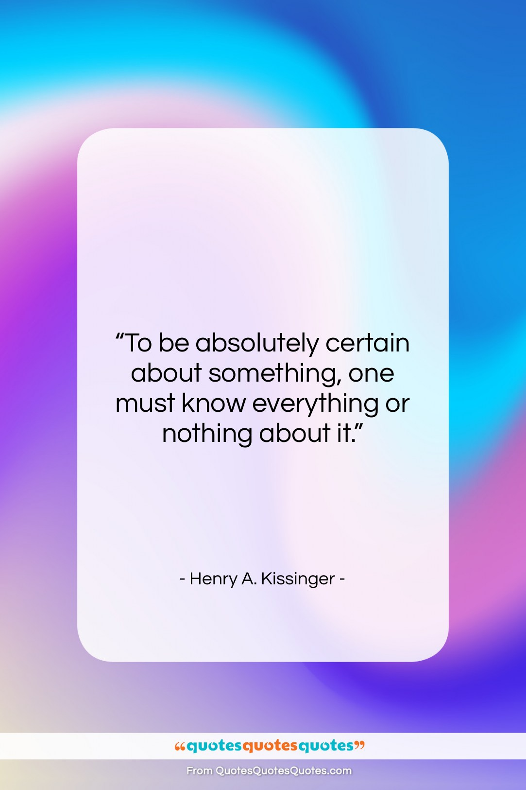 """Henry A. Kissinger quote: """"To be absolutely certain about something, one…""""- at QuotesQuotesQuotes.com"""