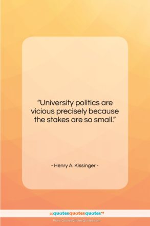 """Henry A. Kissinger quote: """"University politics are vicious precisely because the…""""- at QuotesQuotesQuotes.com"""