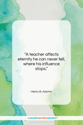 """Henry B. Adams quote: """"A teacher affects eternity he can never…""""- at QuotesQuotesQuotes.com"""