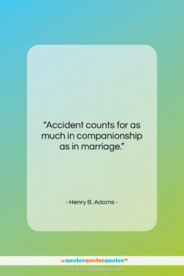 """Henry B. Adams quote: """"Accident counts for as much in companionship…""""- at QuotesQuotesQuotes.com"""