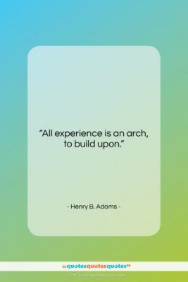 """Henry B. Adams quote: """"All experience is an arch, to build…""""- at QuotesQuotesQuotes.com"""