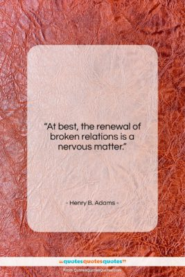 """Henry B. Adams quote: """"At best, the renewal of broken relations…""""- at QuotesQuotesQuotes.com"""