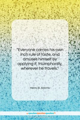 """Henry B. Adams quote: """"Everyone carries his own inch rule of…""""- at QuotesQuotesQuotes.com"""
