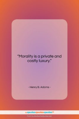 """Henry B. Adams quote: """"Morality is a private and costly luxury….""""- at QuotesQuotesQuotes.com"""