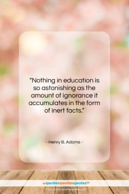 """Henry B. Adams quote: """"Nothing in education is so astonishing as…""""- at QuotesQuotesQuotes.com"""